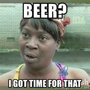 Everybody got time for that - Beer? I Got Time for That