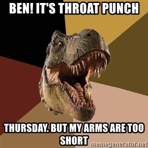 Raging T-rex - Ben! It's Throat PUnch Thursday. But my arms are too short