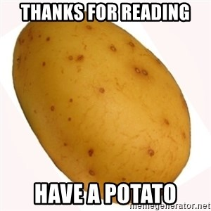 potato meme - Thanks for reading Have a potato