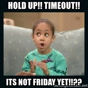 Raven Symone - HOLD UP!! TIMEOUT!! Its not FRIDAY YET!!??