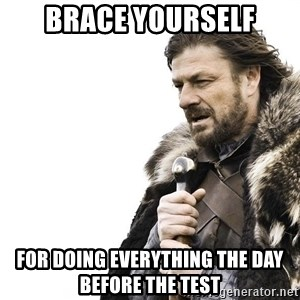 Winter is Coming - Brace Yourself For doing everything the day before the test
