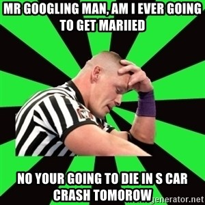 Deep Thinking Cena - Mr googling man, am i ever going to get mariied no your going to die in s car crash TOMOROW