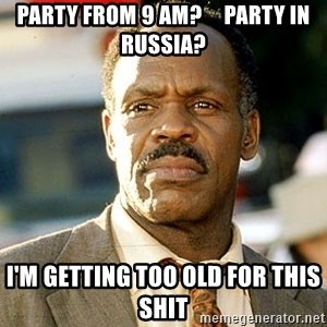 I'm Getting Too Old For This Shit - Party from 9 AM?     Party in Russia? I'm getting too old for this shit