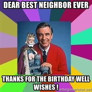 mr rogers  - Dear best neighbor ever  Thanks for the Birthday well wishes !