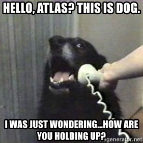 hello? yes this is dog - hello, atlas? This is dog.  I was just wondering...how are you holding up?