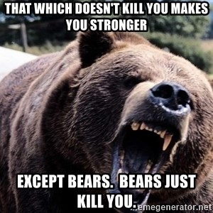 Bear week - That which doesn't kill you makes you stronger Except bears.  Bears just kill you.