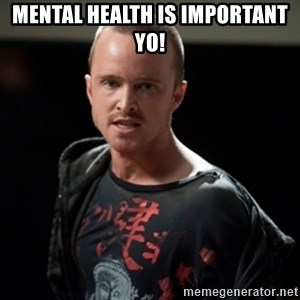 Jesse Pinkman says Bitch - Mental Health is important yo!