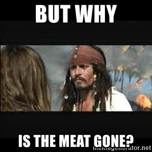 But why is the rum gone - BUT WHY IS THE MEAT GONE?