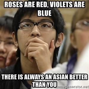 Asian College Freshman - roses are red, violets are blue there is always an asian better than you