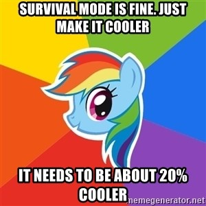 Rainbow Dash - Survival mode is fine. Just make it cooler It needs to be about 20% cooler