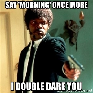 Jules Say What Again - Say 'Morning' once more I double dare you