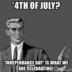 "Correction Guy - *4th of July? ""INDEPENDANCE DAY"" is what we are celebrating!"
