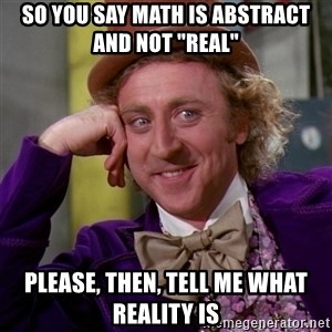 "Willy Wonka - So you say math is abstract and not ""real"" please, then, tell me what reality is"