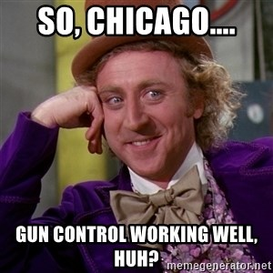 Willy Wonka - So, Chicago.... Gun control working well, huh?