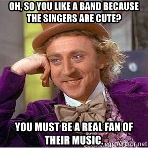 Willy Wonka - Oh, so you like a band because the singers are cute? You must be a real fan of their music.