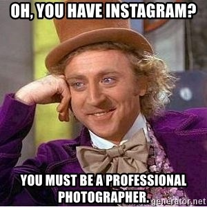 Willy Wonka - Oh, you have Instagram? YOu must be a professional photographer.