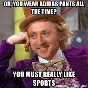 Willy Wonka - Oh, you wear Adidas pants all the time? you must really like sports