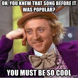 Willy Wonka - oh, you knew that song before it was popular? you must be so cool