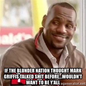 lebron -  IF THE BLUNDER NATION THOUGHT MARK GRIFFIS TALKED SHIT BEFORE...WOULDN'T WANT TO BE Y'ALL