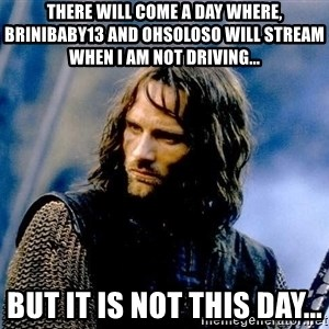 Not this day Aragorn - There will come a day where, Brinibaby13 and OhsoLoso will stream when I am NOT Driving... But it is not this day...