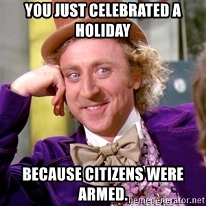 Willy Wonka - You just celebrated a holiday because citizens were armed.