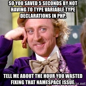 Willy Wonka - So you saved 5 seconds by not having to type variable type declarations in PHP. Tell me about the hour you wasted fixing that namespace issue.