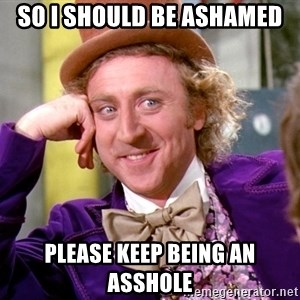Willy Wonka - So I should be ashamed please keep being an asshole