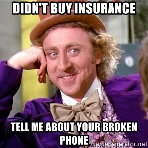 Willy Wonka - DIDN'T BUY INSURANCE TELL ME ABOUT YOUR BROKEN PHONE