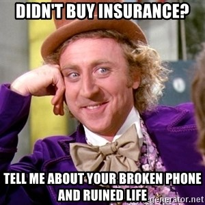 Willy Wonka - DIDN'T BUY INSURANCE? TELL ME ABOUT YOUR BROKEN PHONE AND RUINED LIFE
