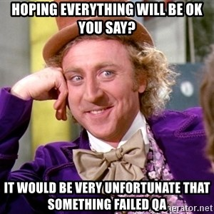 Willy Wonka - Hoping everything will be ok you say? It would be very unfortunate that something failed QA