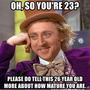 Willy Wonka - Oh, so you're 23? Please do tell this 26 year old more about how mature you are.