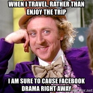 Willy Wonka - when i travel, rather than enjoy the trip I am sure to cause Facebook drama right away