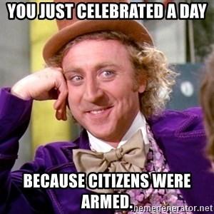 Willy Wonka - You just celebrated a day because citizens were armed.