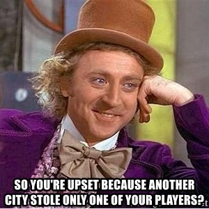 Willy Wonka -  So you're upset because another city stole only one of your players?