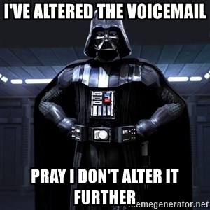 Darth Vader - I've altered the voicemail Pray I don't alter it further