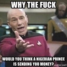 Captain Picard - Why the fuck would you think a Nigerian prince is sending you money?