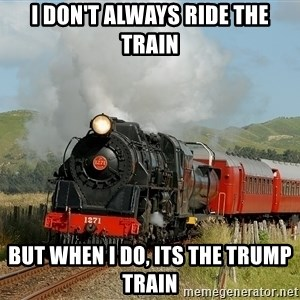 Success Train - I don't always ride the train But when i do, its the Trump Train