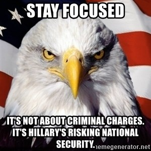 Freedom Eagle  - stay focused It's not about criminal charges.  It's Hillary's risking national security.