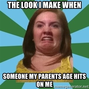 Disgusted Ginger - the look I make when someone my parents age hits on me