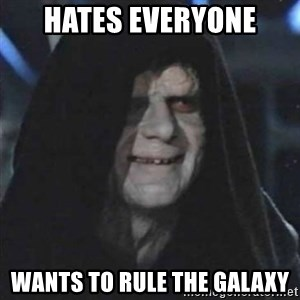 Sith Lord - Hates everyone wants to rule the galaxy