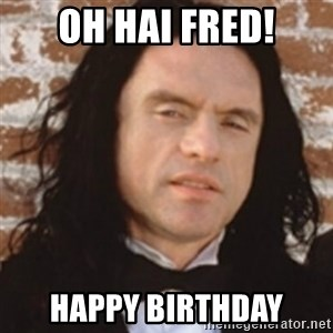 Disgusted Tommy Wiseau - oh hai fred! happy birthday