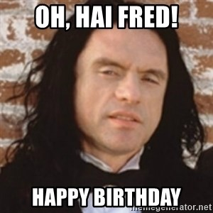 Disgusted Tommy Wiseau - oh, hai fred! happy birthday