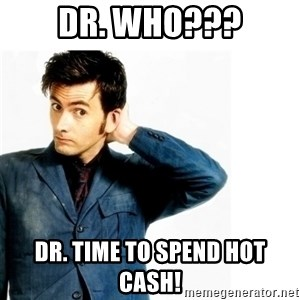Doctor Who - Dr. Who??? Dr. Time to spend Hot Cash!