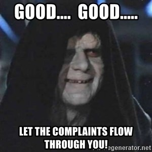Sith Lord - Good....  Good..... Let the Complaints flow through you!