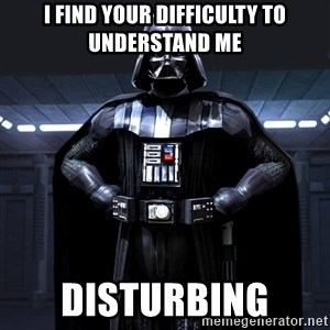Darth Vader - I find your difficulty to understand me disturbing