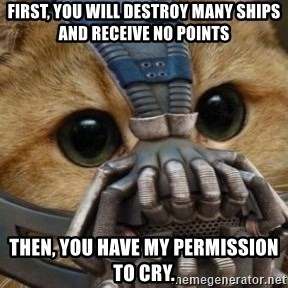 bane cat - First, you will destroy many ships and receive no points Then, you have my permission to cry.