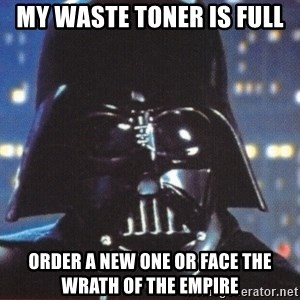 Darth Vader - MY WASTE TONER IS FULL ORDER A NEW ONE OR FACE THE WRATH OF THE EMPIRE