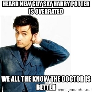 Doctor Who - Heard new guy say Harry Potter is overrated We all the know The Doctor is better