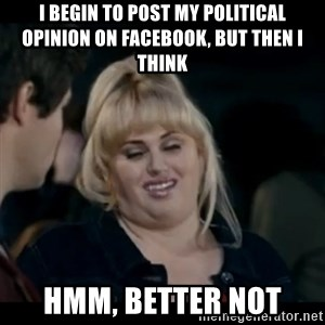 Better Not - I begin to post my political opinion on facebook, but then I think Hmm, Better not