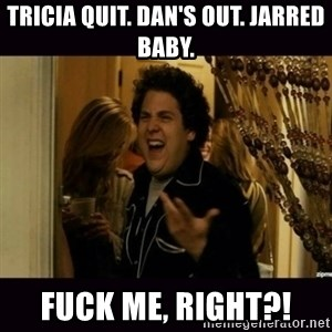 fuck me right jonah hill - Tricia quit. Dan's out. Jarred baby. Fuck me, right?!
